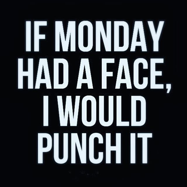 If Monday Had A Face, I Would Punch It