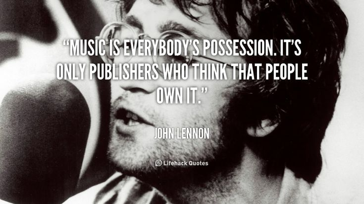 Music is everybody's possession. It's only publishers who think that people own it. - John Lennon at Lifehack QuotesJohn Lennon at http://quotes.lifehack.org/by-author/john-lennon/