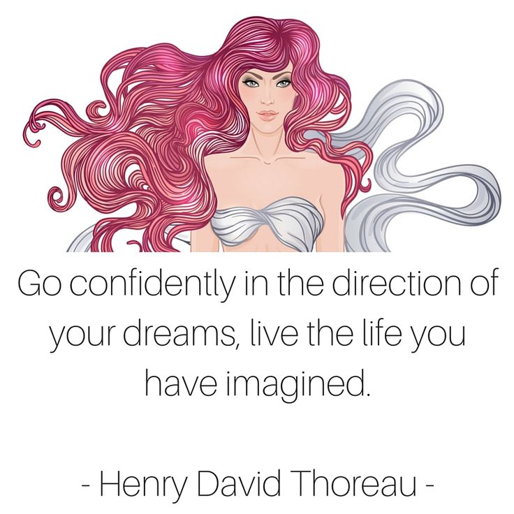 Go confidently in the direction of your dreams, live the life you have imagined.