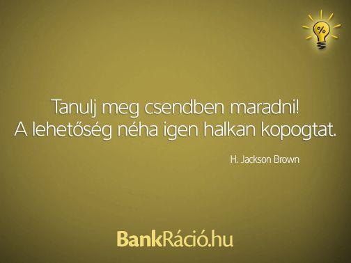 Tanulj meg csendben maradni! A lehetőség néha igen halkan kopogtat. - H. Jackson Brown, www.bankracio.hu idézet