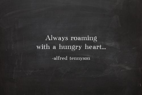 """""""always roaming with a hungry heart ..."""" -Alfred Tennyson"""