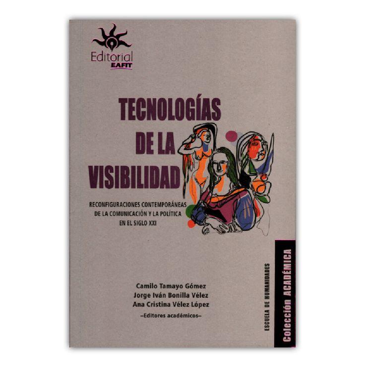 Tecnologías de la visibilidad. Reconfiguraciones contemporáneas de la comunicación y la política en el siglo XXI – Camilo Tamayo Gómez, Jorge Bonilla Vélez y Ana Vélez López – Universidad EAFIT www.librosyeditores.com Editores y distribuidores.