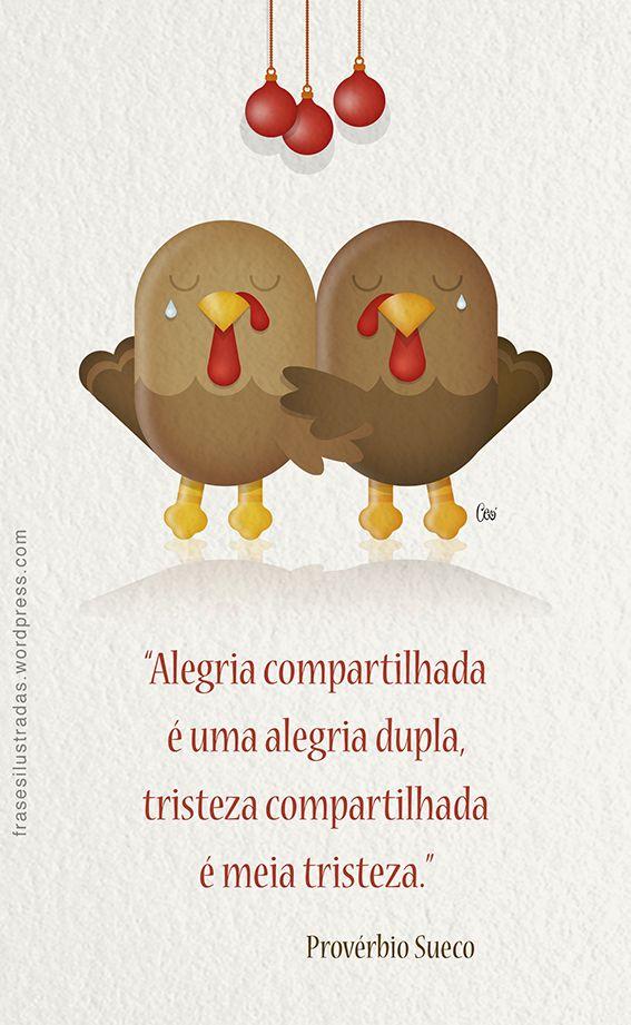 """""""Alegria compartilhada é uma alegria dupla, tristeza compartilhada é meia tristeza."""" Provérbio Sueco."""