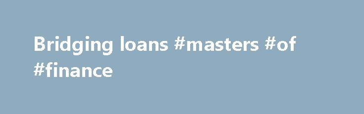 Bridging loans #masters #of #finance http://finances.remmont.com/bridging-loans-masters-of-finance/  #bridging finance calculator # Bridging loans Bridging loans offer short-term finance for buying a property before your longer-term funding comes through. Find out about terms, rates and risks. Key points Bridging loans are a short-term loan option aimed at property buyers They're often used to 'bridge' the gap between incoming funds from a sale and […]