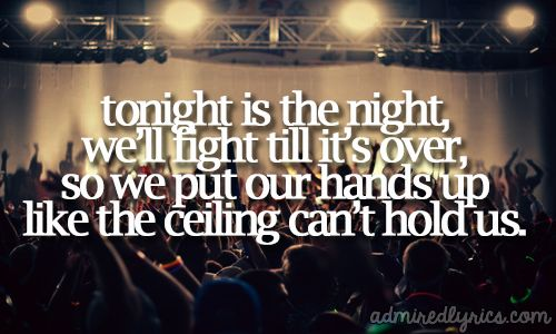 ~ Tonight is the night, we'll fight till it's over, so we put our hands up like the ceiling can't hold us ~ #Macklemore & Ryan Lewis feat. Ray Dalton - Can't Hold Us