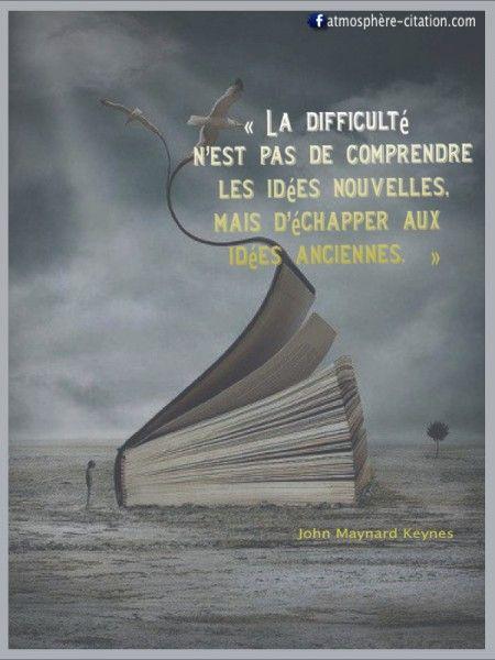 «La difficulté  n'est pas de comprendre  les idées nouvelles,  mais d'échapper aux  idées anciennes.