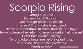 Traits of Scorpio Rising/Ascendent. NOTE:  This is not the same as the sun sign - aka the day someone is born.  Rising Signs change bi-hourly (12 signs over a span of 24 hours) and it is essential to know the time (and place as well as date) of birth in order to calculate.  Our Ascendant signifies our outward personality that others, specifically strangers or new people see as well as some of our mannerisms, called our Astrological Mask.  It can also have an influence on our childhood. If…