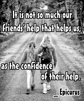 It is not so much our friends' help that helps us, as the confidence of their help. _Epicurus