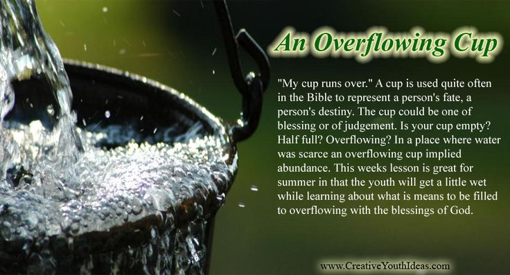 """""""My cup runs over."""" A cup is used quite often in the Bible to represent a person's fate, a person's destiny. The cup could be one of blessing or of judgement. Is your cup empty? Half full? Overflowing? In a place where water was scarce an overflowing cup implied abundance. This weeks lesson is great for summer in that the youth will get a little wet while learning about what is means to be filled to overflowing with the blessings of God."""