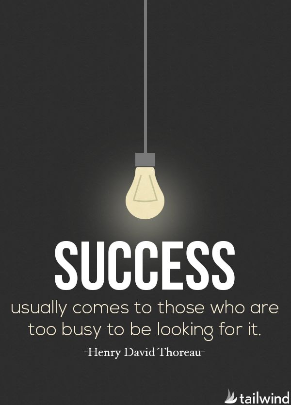 Success usually comes to those who are too busy to be looking for it. -Henry David Thoreau (via @tailwind)