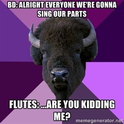 """""""Band director: Alright everyone we're gonna sing our parts  Flutes: . . . Are you kidding me?"""" -- Yep and I tried to make it a habit to falsetto the daylights out of it! We'd even dance =)"""