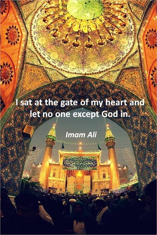 I sat at the gate of my heart and let no one except God in. Imam Ali (a)
