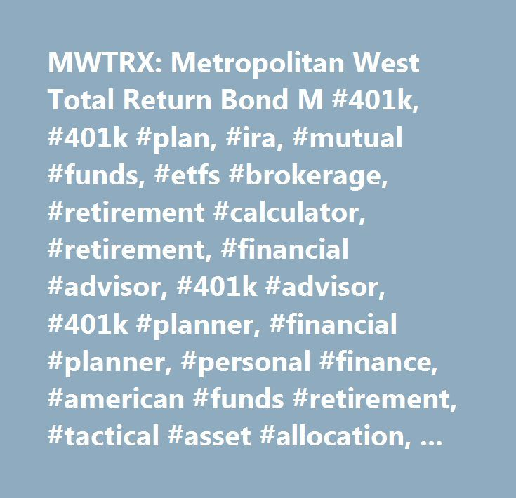 MWTRX: Metropolitan West Total Return Bond M #401k, #401k #plan, #ira, #mutual #funds, #etfs #brokerage, #retirement #calculator, #retirement, #financial #advisor, #401k #advisor, #401k #planner, #financial #planner, #personal #finance, #american #funds #retirement, #tactical #asset #allocation, #strategic #asset #allocation…