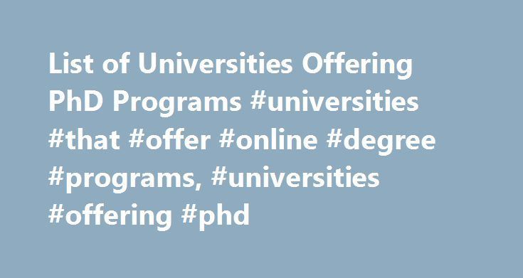 List of Universities Offering PhD Programs #universities #that #offer #online #degree #programs, #universities #offering #phd http://tampa.remmont.com/list-of-universities-offering-phd-programs-universities-that-offer-online-degree-programs-universities-offering-phd/  # List of Universities Offering PhD Programs A Doctor of Philosophy (Ph.D.) is one of the highest postsecondary degrees that a student can achieve. Learn about some of the best schools in the country that have Ph.D. programs…