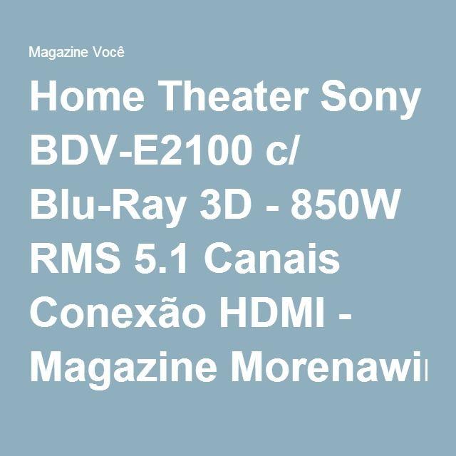 Home Theater Sony BDV-E2100 c/ Blu-Ray 3D - 850W RMS 5.1 Canais Conexão HDMI - Magazine Morenawinni
