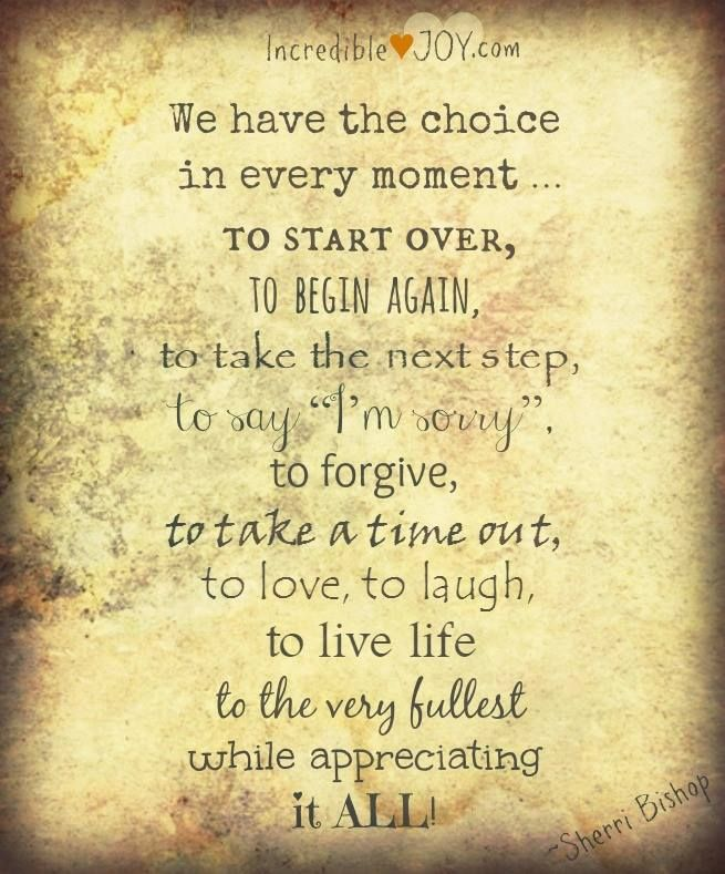 """We have the choice in every moment to start over, to begin again, to take the next step, to say ""I'm sorry"", to forgive, to take a time out, to love, to laugh, to live life to the very fullest … while appreciating it ALL!"" ~Sherri Bishop"