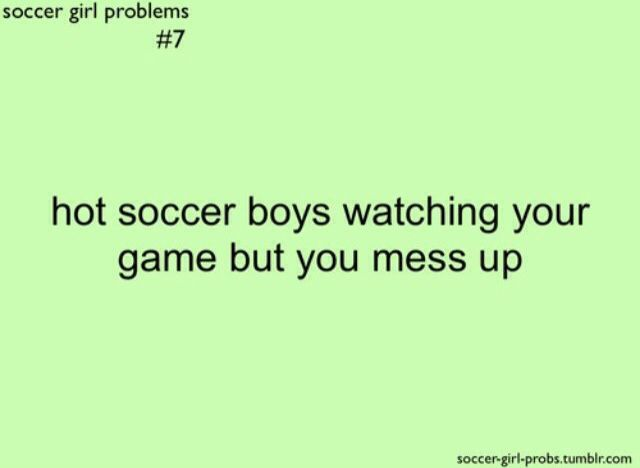 Hot soccer boys watching your game but you mess up.  Soccer girl problem.