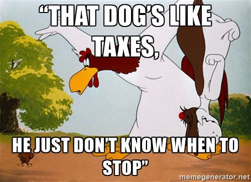 "foghorn leghorn dog - ""That dog's like taxes, he just don't know when to stop"""