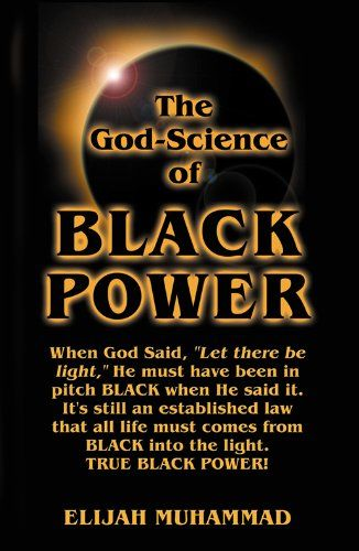 "The God-Science of Black Power:   An Elijah Muhammad Speech During The Second Day of The Nation of Islam Saviour's Day Convention in 1967. It aims chiefly at the politically shallow 60's version of Black power by introducing ""Real Black Power"" as it relates to how God and all life originally came out of total black space. A profound example of Elijah Muhammad's comprehensive lecture is demonstrated when he asked, ""If the scripture said that in the beginning God said 'Let there be light..."