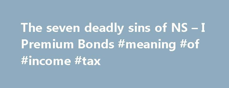 The seven deadly sins of NS – I Premium Bonds #meaning #of #income #tax http://incom.remmont.com/the-seven-deadly-sins-of-ns-i-premium-bonds-meaning-of-income-tax/  #ns I Premium Bonds Tackling the historic goodwill many feel towards the Government's premium bond system and yes, don't forget the provider NS I is state owned and there to provide government funding is a bit like criticising village cricket and warm beer. It's a scary prospect. However, it needs it. This isn't some niche…