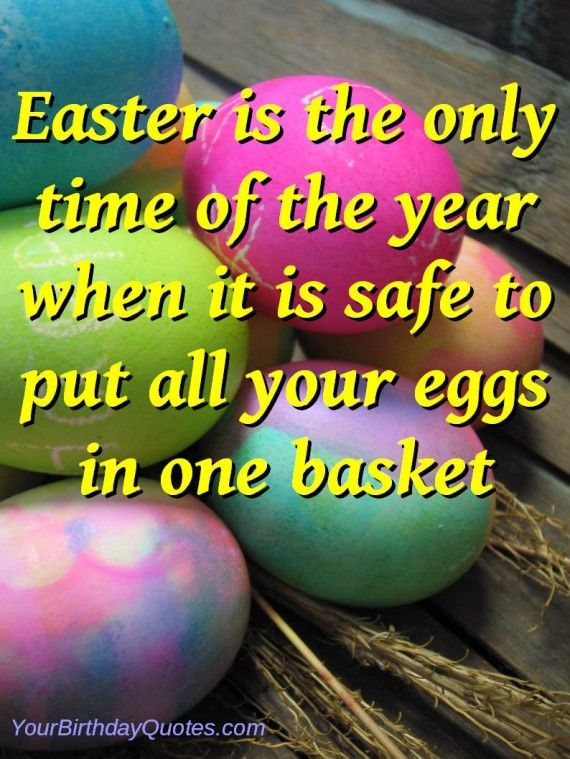 Easter Is The Only Time Of Year When It Safe To Put All Your Eggs In One Basket Favorite Places Es Pinterest Quotes And