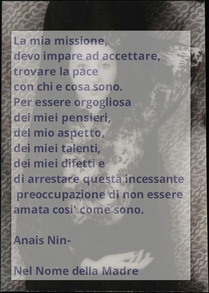 Anais Nin: Mi misión, tengo que aprender a aceptar, encontrar la paz con quién soy, para estar orgullosa de mis pensamientos, mi apariencia, mis talentos, de mis faltas, y dejar esta preocupación incesante de no ser amada tal como soy.