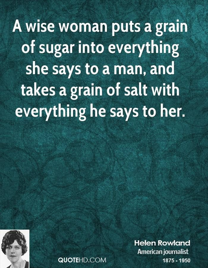 A wise woman puts a grain of sugar into everything she says to a man, and takes a grain of salt with everything he says to her. - HELEN ROWL...