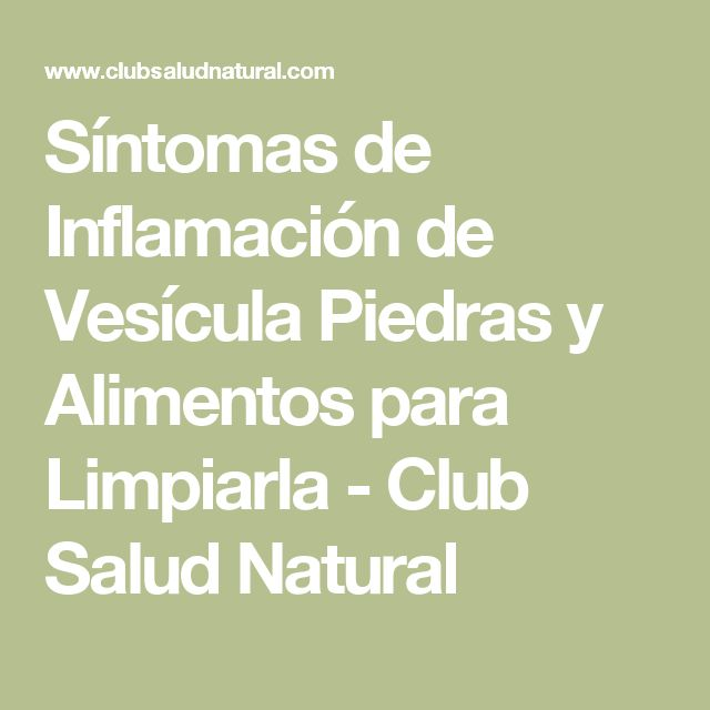Síntomas de Inflamación de Vesícula Piedras y Alimentos para Limpiarla - Club Salud Natural