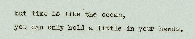 but time is like the ocean, you can only hold a little in your hands.