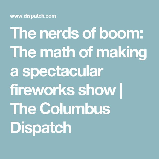 The nerds of boom: The math of making a spectacular fireworks show   The Columbus Dispatch