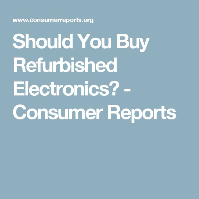 Should You Buy Refurbished Electronics? - Consumer Reports
