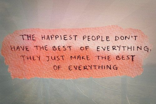 The happiest people don't have the best of everything they just make the best of everything.: