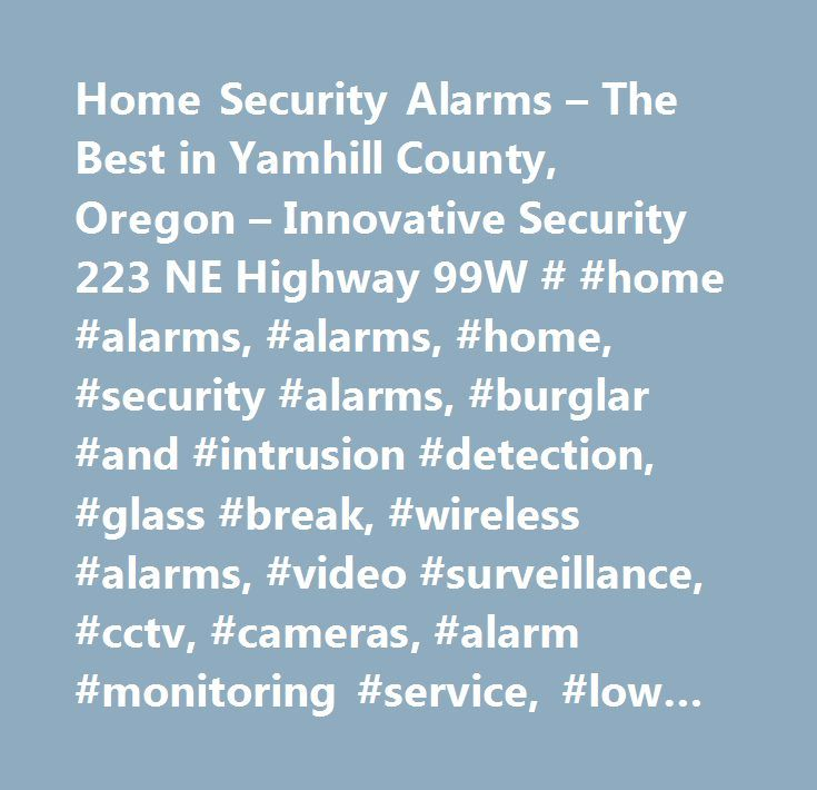 Home Security Alarms – The Best in Yamhill County, Oregon – Innovative Security 223 NE Highway 99W # #home #alarms, #alarms, #home, #security #alarms, #burglar #and #intrusion #detection, #glass #break, #wireless #alarms, #video #surveillance, #cctv, #cameras, #alarm #monitoring #service, #low #rates, #free #quote #…