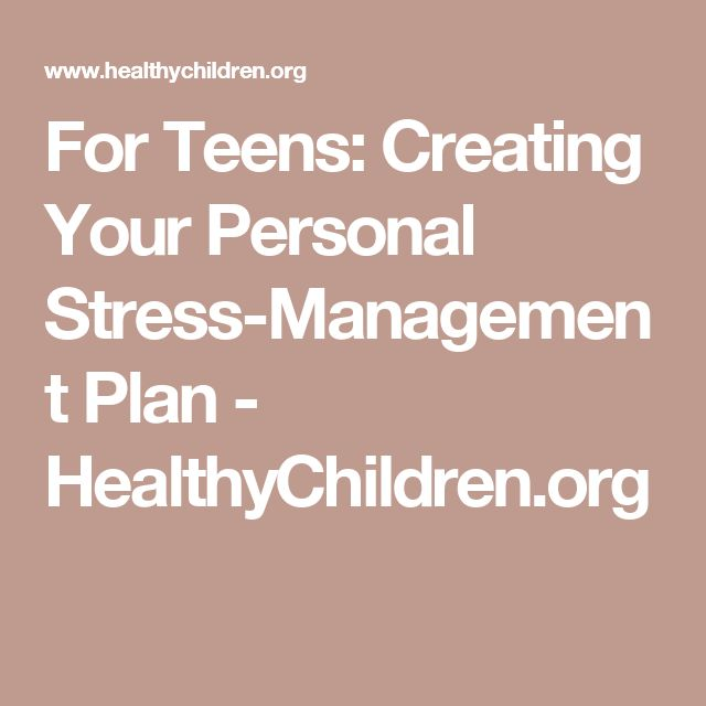 For Teens: Creating Your Personal Stress-Management Plan - HealthyChildren.org