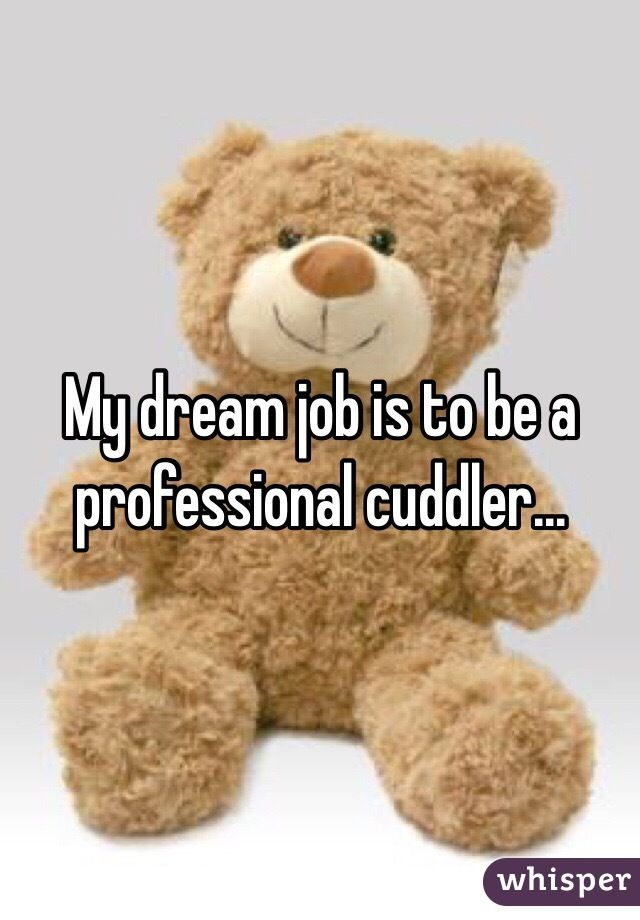 """My dream job is to be a professional cuddler..."""