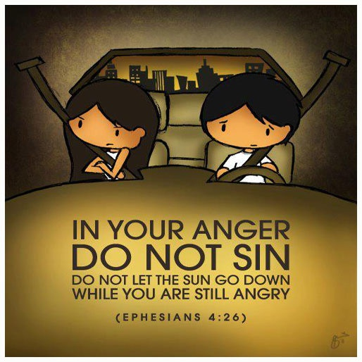 In your anger. DO NOT SIN. Do not let the Sun go down while you are still angry. ( Ephesians 4:26 )
