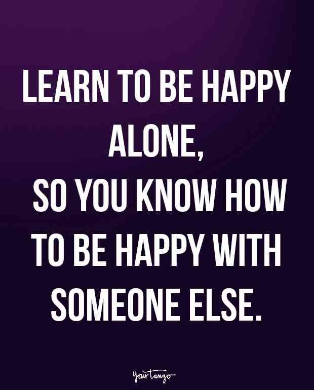"""""""Learn to be happy alone, so you know how to be happy with someone else."""""""