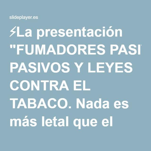 """⚡La presentación """"FUMADORES PASIVOS Y LEYES CONTRA EL TABACO. Nada es más letal que el tabaco Tabaquismo Alcohol Fumador Pasivo Accidentes Auto Suicidios SIDA Homicidios."""""""