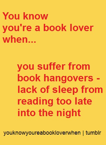 You know you're a book lover when... you suffer from book hangovers (lack of sleep from reading too late) - totally happened this morning