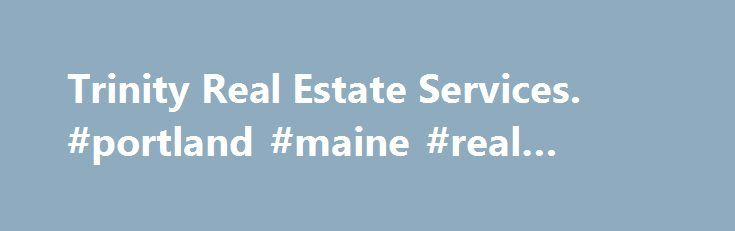 Trinity Real Estate Services. #portland #maine #real #estate http://real-estate.remmont.com/trinity-real-estate-services-portland-maine-real-estate/  #real estate eugene oregon # Trinity Real Estate Services Trinity Real Estate Services was founded in 2010 as a locally owned and operated real estate asset management company. Founded by industry professionals, with experience and insight, to collaborate with banks, credit unions, financial institutions, government receivers and nonprofits…
