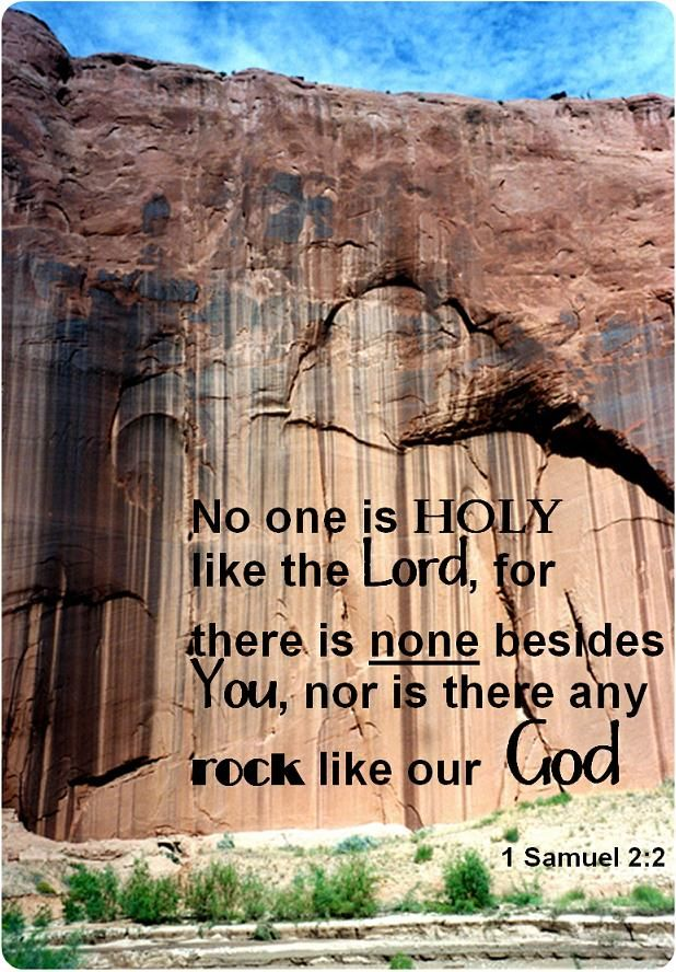 """There is no one holy like the LORD; there is no one besides you; there is no Rock like our God.        1 Samuel 2:2"