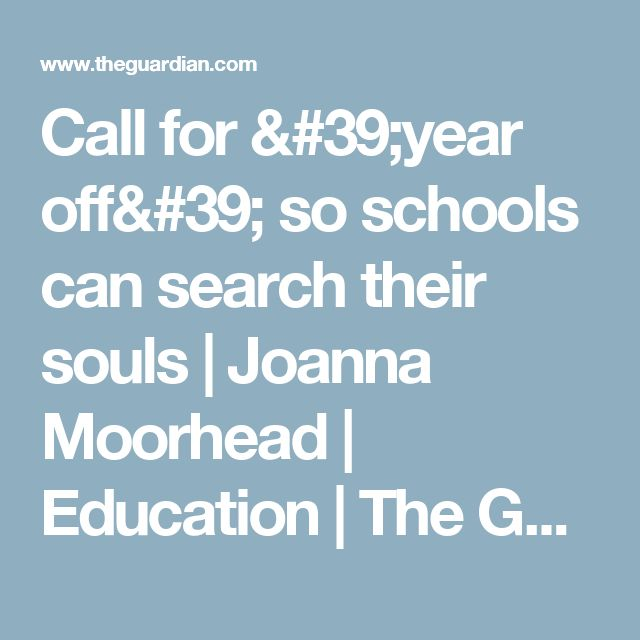 Call for 'year off' so schools can search their souls   Joanna Moorhead   Education   The Guardian