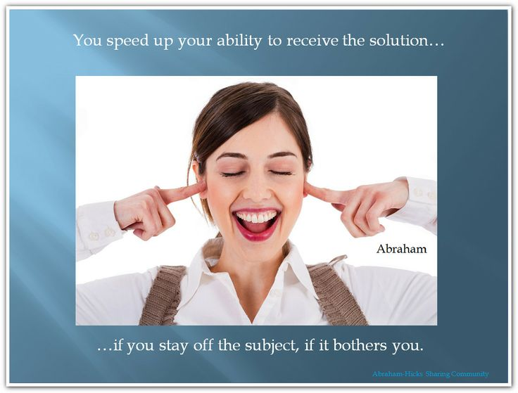 You speed up your ability to receive the solution...if you stay off the subject, if that bothers you. (Click twice for the audio)  *Abraham-Hicks Quotes (AHQ1889)