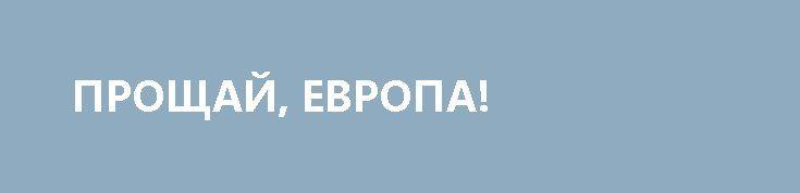 ПРОЩАЙ, ЕВРОПА! http://rusdozor.ru/2017/06/25/proshhaj-evropa-2/  Европейцы всегда любили Россию своеобразною любовью.  Епископ Оттон Бамберский, в 1124-1127 годах приезжавший в славянские земли и на Русь, сообщает то, что его заинтересовало: «Изобилие рыбы в море, реках, озерах и прудах настолько велико, что кажется просто невероятным. На ...