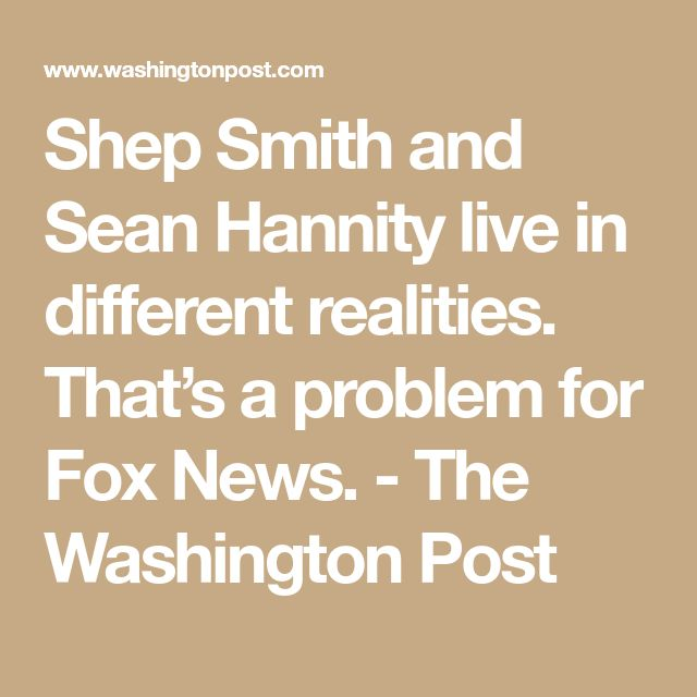 Shep Smith and Sean Hannity live in different realities. That's a problem for Fox News. - The Washington Post