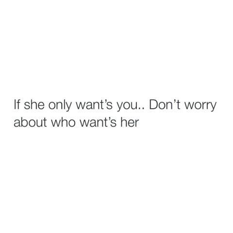 If she only wants you don't worry about who wants her