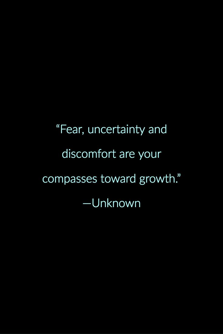 Fear, uncertainty and discomfort are your compasses toward growth ...