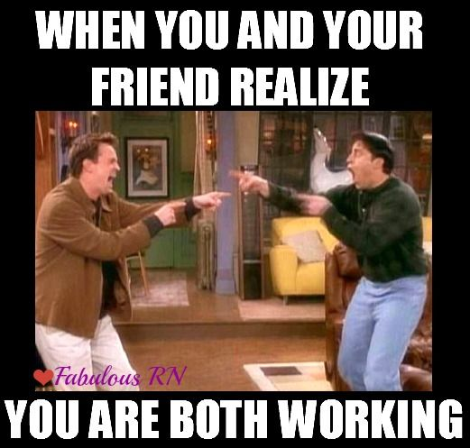 When you and your friend realize you are both working. Hey there! Nurse humor. Nursing funny. Registered nurses. RN. Work meme. Friends meme. Joey and Chandler.