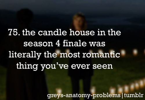 Grey's Anatomy Problems 75. The candle house in the season 4 finale was literally the most romantic thing you've ever seen. I cried.