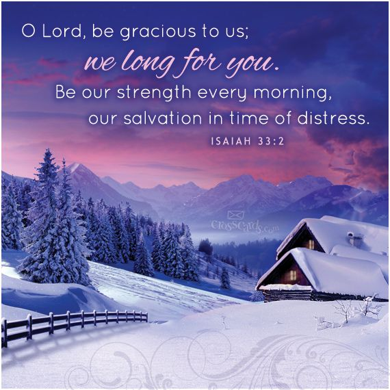 """""""O LORD, be gracious to us; we long for you. Be our strength every morning, our salvation in time of distress."""" Isaiah 33:2"""
